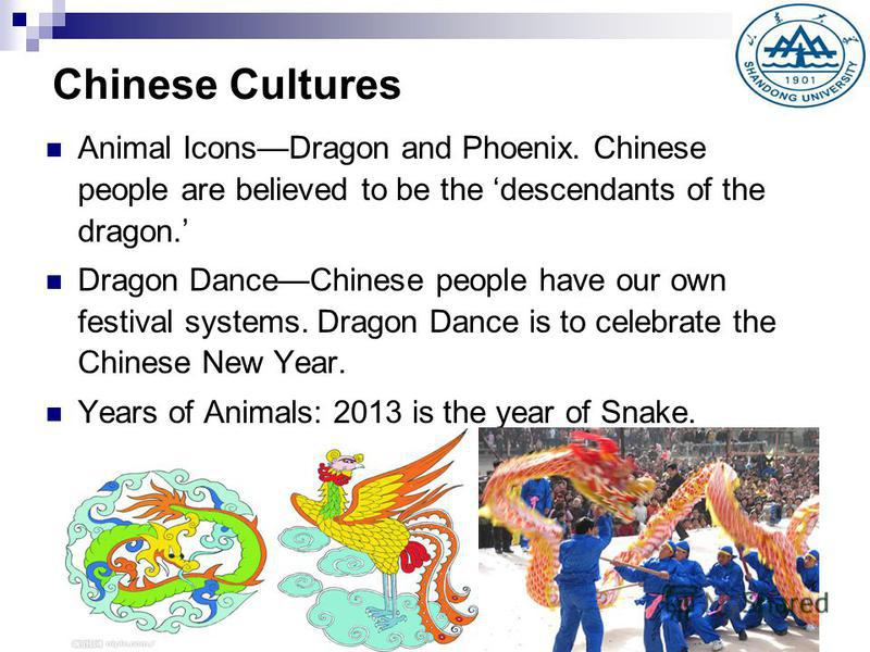 Chinese Cultures Animal IconsDragon and Phoenix. Chinese people are believed to be the descendants of the dragon. Dragon DanceChinese people have our own festival systems. Dragon Dance is to celebrate the Chinese New Year. Years of Animals: 2013 is t