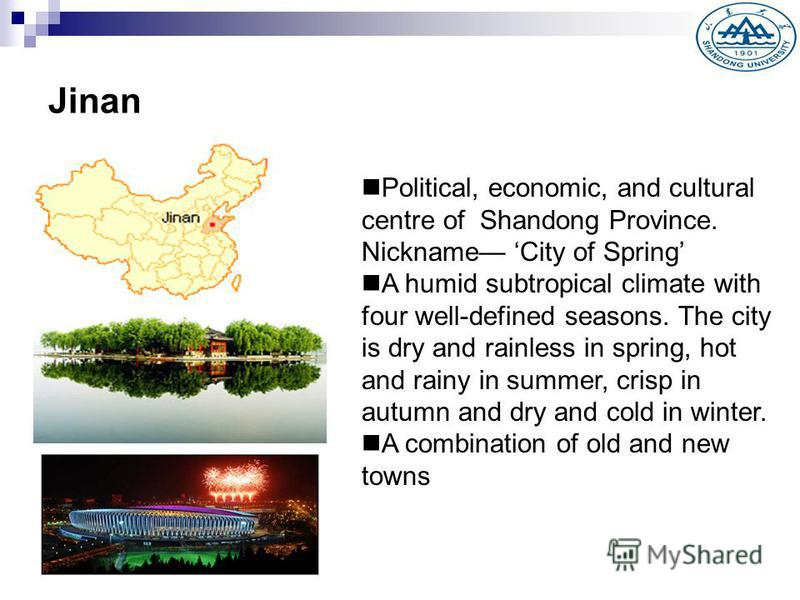 Jinan Political, economic, and cultural centre of Shandong Province. Nickname City of Spring A humid subtropical climate with four well-defined seasons. The city is dry and rainless in spring, hot and rainy in summer, crisp in autumn and dry and cold