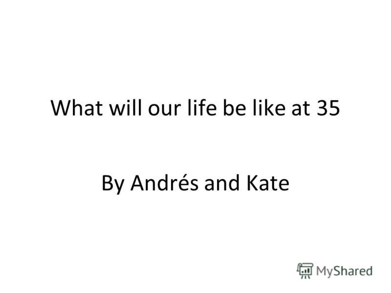 What will our life be like at 35 By Andrés and Kate