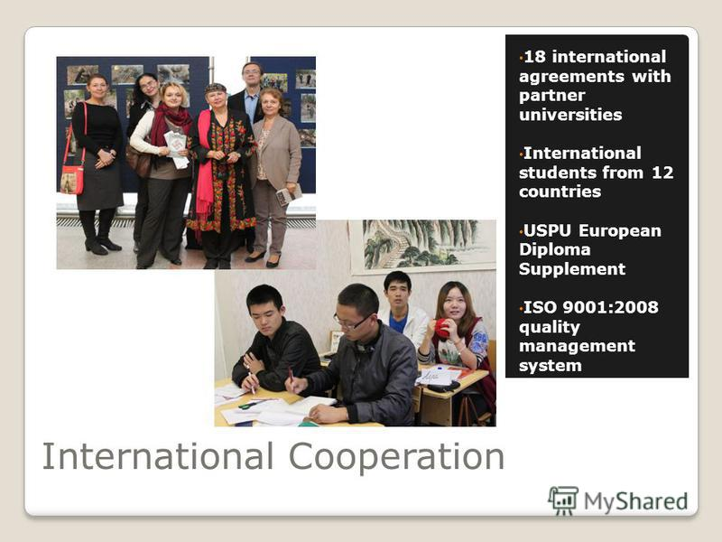 International Cooperation 18 international agreements with partner universities International students from 12 countries USPU European Diploma Supplement ISO 9001:2008 quality management system