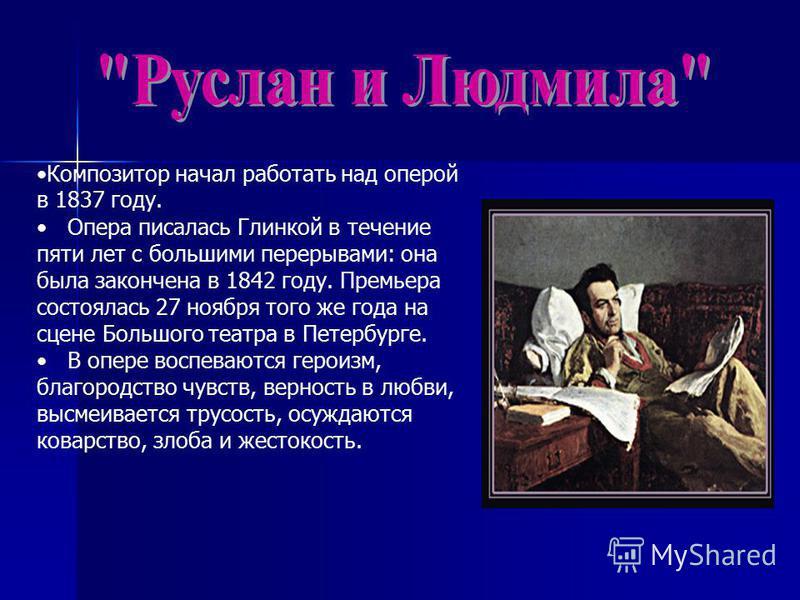 Композитор начал работать над оперой в 1837 году. Опера писалась Глинкой в течение пяти лет с большими перерывами: она была закончена в 1842 году. Премьера состоялась 27 ноября того же года на сцене Большого театра в Петербурге. В опере воспеваются г