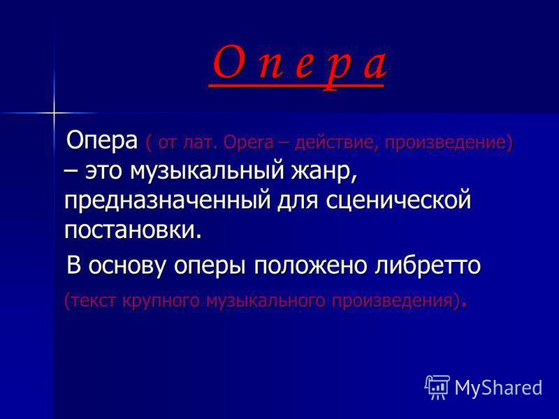 О п е р а Опера ( от лат. Opera – действие, произведение) – это музыкальный жанр, предназначенный для сценической постановки. Опера ( от лат. Opera – действие, произведение) – это музыкальный жанр, предназначенный для сценической постановки. В основу