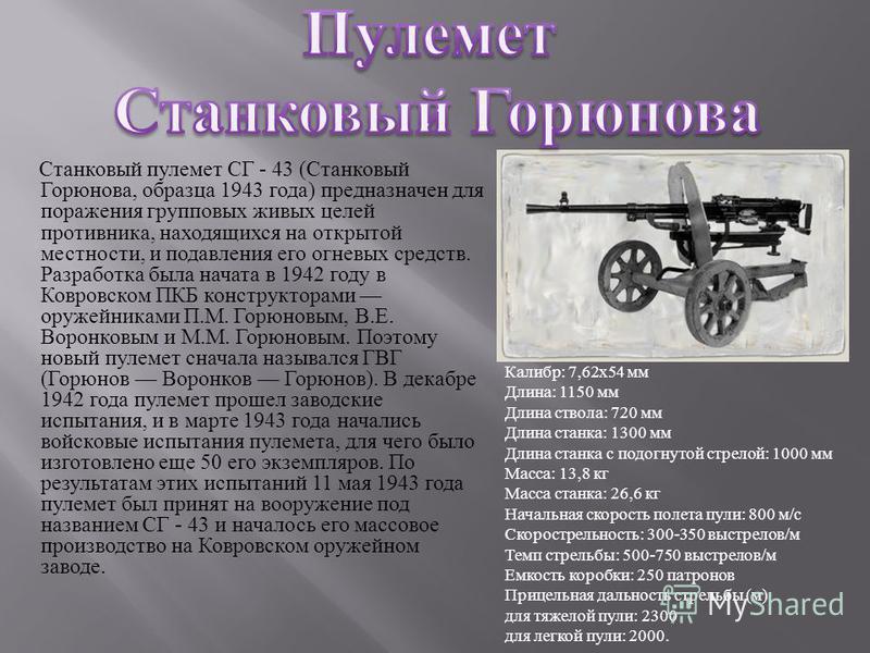 Станковый пулемет СГ - 43 ( Станковый Горюнова, образца 1943 года ) предназначен для поражения групповых живых целей противника, находящихся на открытой местности, и подавления его огневых средств. Разработка была начата в 1942 году в Ковровском ПКБ