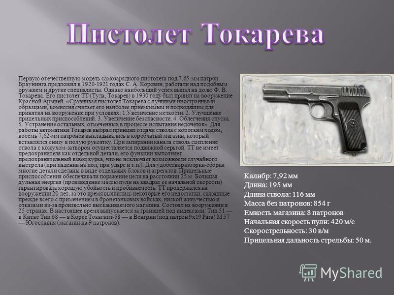 Первую отечественную модель самозарядного пистолета под 7,65- мм патрон Браунинга предложил в 1920-1921 годах С. А. Коровин, работали над подобным оружием и другие специалисты. Однако наибольший успех выпал на долю Ф. В. Токарева. Его пистолет ТТ ( Т