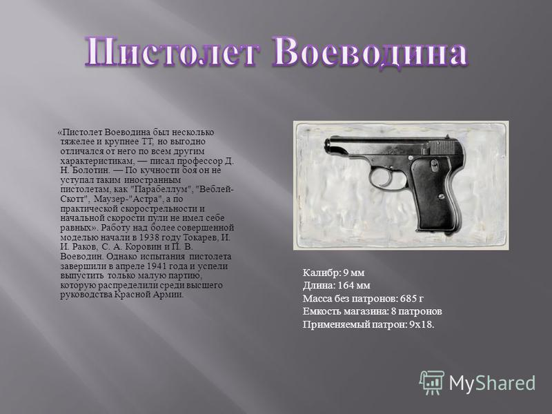 « Пистолет Воеводина был несколько тяжелее и крупнее ТТ, но выгодно отличался от него по всем другим характеристикам, писал профессор Д. Н. Болотин. По кучности боя он не уступал таким иностранным пистолетам, как