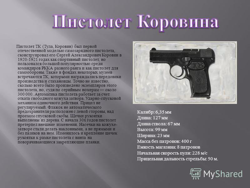 Пистолет ТК ( Тула, Коровин ) был первой отечественной моделью самозарядного пистолета, сконструировал его Сергей Александрович Коровин в 1920-1921 годах как спортивный пистолет, но пользовался большой популярностью среди командиров РККА разного ранг