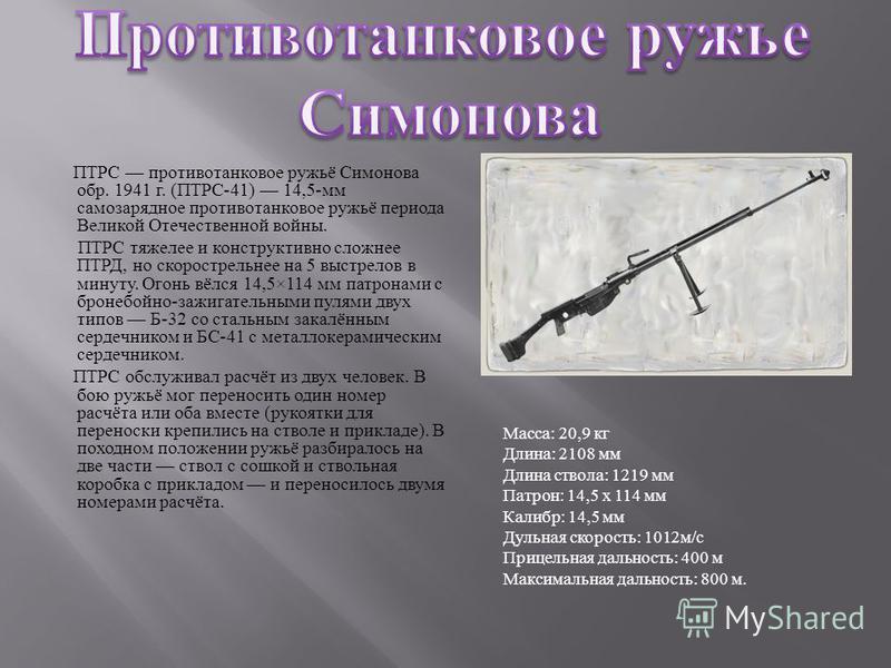 ПТРС противотанковое ружьё Симонова обр. 1941 г. ( ПТРС -41) 14,5- мм самозарядное противотанковое ружьё периода Великой Отечественной войны. ПТРС тяжелее и конструктивно сложнее ПТРД, но скорострельнее на 5 выстрелов в минуту. Огонь вёлся 14,5×114 м