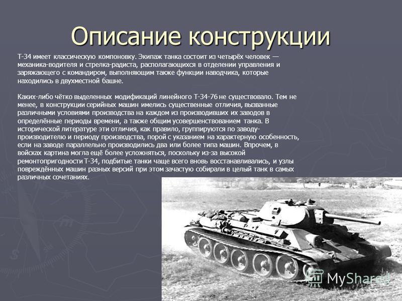 Описание конструкции Т-34 имеет классическую компоновку. Экипаж танка состоит из четырёх человек механика-водителя и стрелка-радиста, располагающихся в отделении управления и заряжающего с командиром, выполняющим также функции наводчика, которые нахо