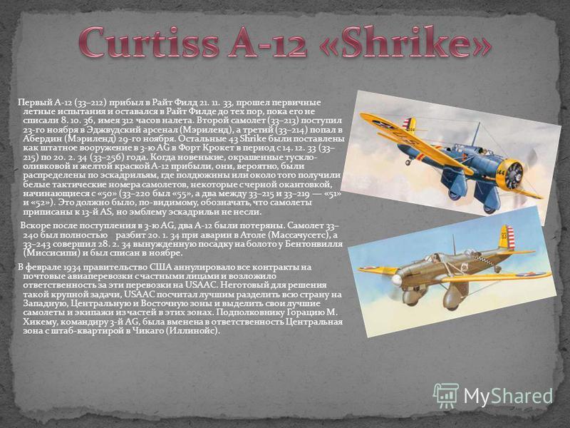 Первый A-12 (33–212) прибыл в Райт Филд 21. 11. 33, прошел первичные летные испытания и оставался в Райт Филде до тех пор, пока его не списали 8. 10. 36, имея 312 часов налета. Второй самолет (33–213) поступил 23-го ноября в Эджвудский арсенал (Мэрил