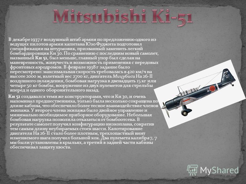 В декабре 1937 г воздушный штаб армии по предложению одного из ведущих пилотов армии капитана Юзо Фуджита подготовил спецификации на штурмовик, призванный заменить легкий бомбардировщик Ки 30. По сравнению с последним новый самолет, названный Ки 51,
