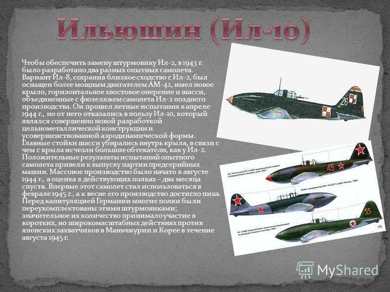 Чтобы обеспечить замену штурмовику Ил-2, в 1943 г. было разработано два разных опытных самолета. Вариант Ил-8, сохранив близкое сходство с Ил-2, был оснащен более мощным двигателем АМ-42, имел новое крыло, горизонтальное хвостовое оперение и шасси, о