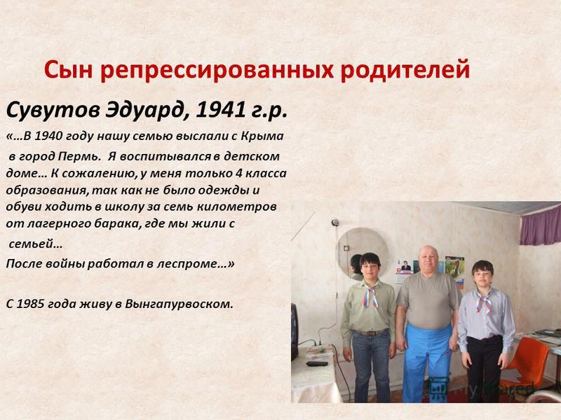 Сын репрессированных родителей Сувутов Эдуард, 1941 г.р. «…В 1940 году нашу семью выслали с Крыма в город Пермь. Я воспитывался в детском доме… К сожалению, у меня только 4 класса образования, так как не было одежды и обуви ходить в школу за семь кил