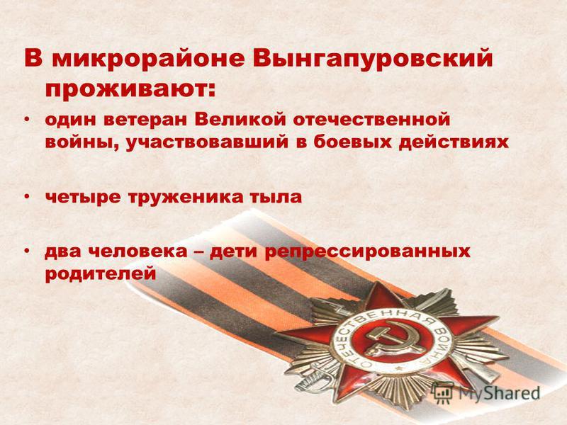 В микрорайоне Вынгапуровский проживают: один ветеран Великой отечественной войны, участвовавший в боевых действиях четыре труженика тыла два человека – дети репрессированных родителей
