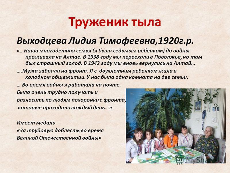 Труженик тыла Выходцева Лидия Тимофеевна,1920 г.р. «…Наша многодетная семья (я была седьмым ребенком) до войны проживала на Алтае. В 1938 году мы переехали в Поволжье, но там был страшный голод. В 1942 году мы вновь вернулись на Алтай… ….Мужа забрали