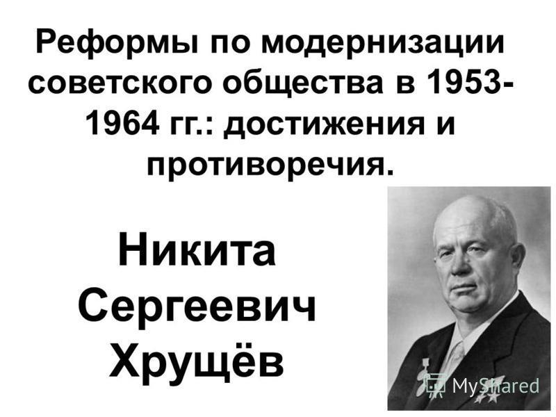 Реформы по модернизации советского общества в 1953- 1964 гг.: достижения и противоречия. Никита Сергеевич Хрущёв
