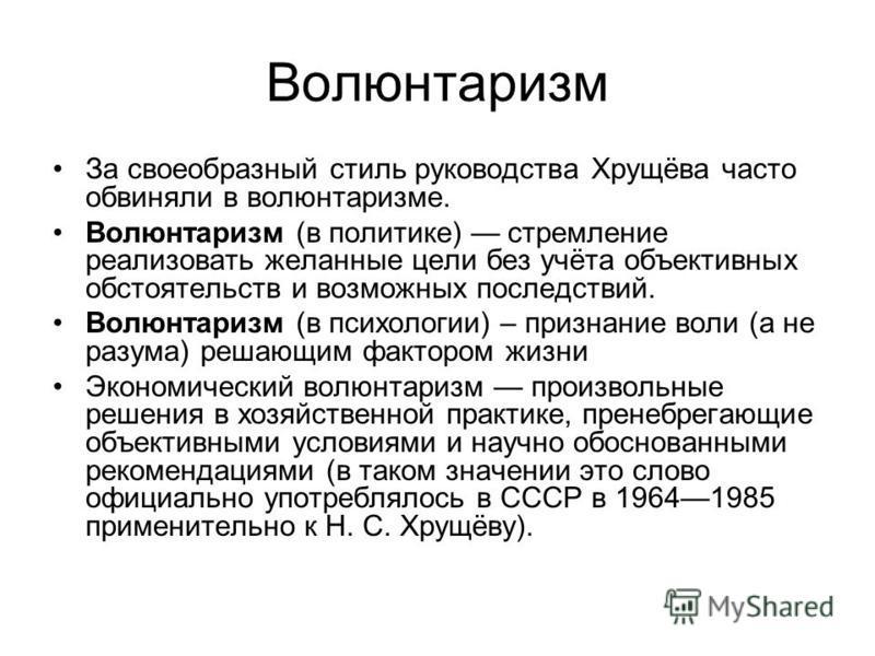 Волюнтаризм За своеобразный стиль руководства Хрущёва часто обвиняли в волюнтаризме. Волюнтаризм (в политике) стремление реализовать желанные цели без учёта объективных обстоятельств и возможных последствий. Волюнтаризм (в психологии) – признание вол