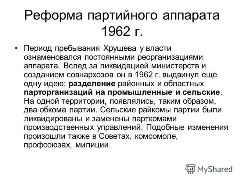 Реформа партийного аппарата 1962 г. Период пребывания Хрущева у власти ознаменовался постоянными реорганизациями аппарата. Вслед за ликвидацией министерств и созданием совнархозов он в 1962 г. выдвинул еще одну идею: разделение районных и областных п
