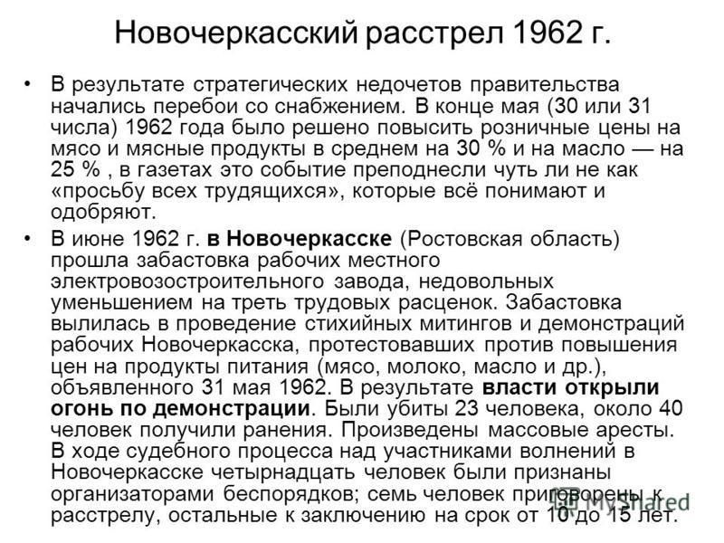 Новочеркасский расстрел 1962 г. В результате стратегических недочетов правительства начались перебои со снабжением. В конце мая (30 или 31 числа) 1962 года было решено повысить розничные цены на мясо и мясные продукты в среднем на 30 % и на масло на