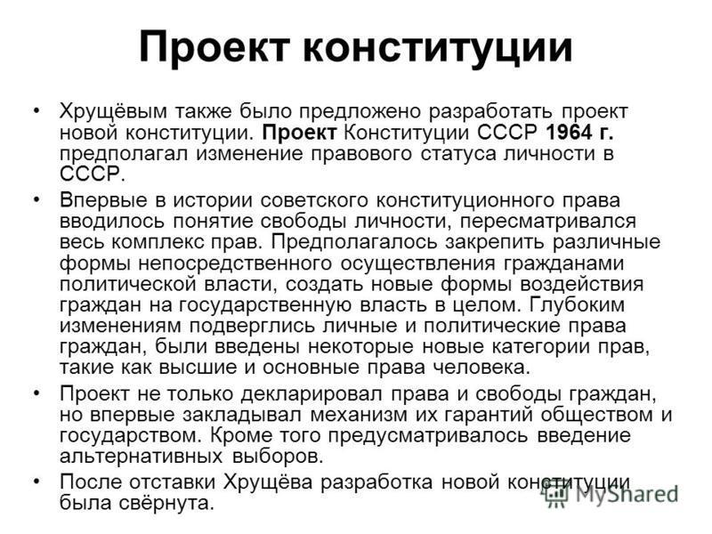 Проект конституции Хрущёвым также было предложено разработать проект новой конституции. Проект Конституции СССР 1964 г. предполагал изменение правового статуса личности в СССР. Впервые в истории советского конституционного права вводилось понятие сво