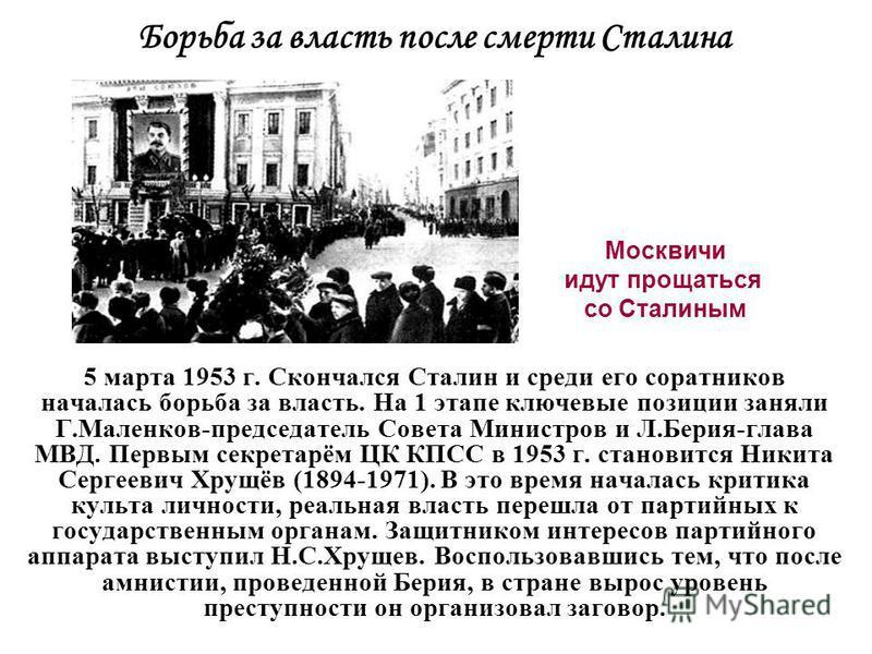5 марта 1953 г. Скончался Сталин и среди его соратников началась борьба за власть. На 1 этапе ключевые позиции заняли Г.Маленков-председатель Совета Министров и Л.Берия-глава МВД. Первым секретарём ЦК КПСС в 1953 г. становится Никита Сергеевич Хрущёв
