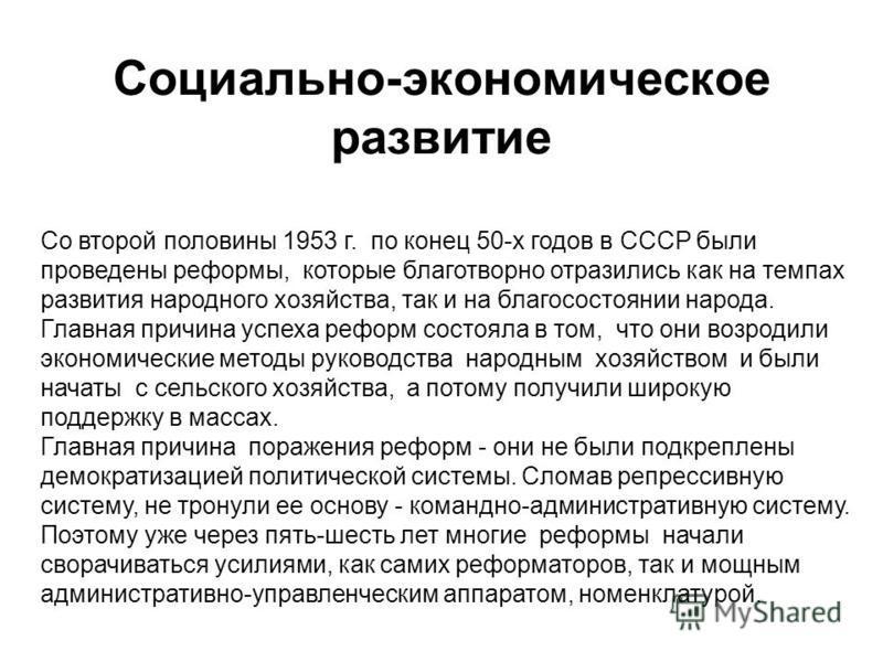 Социально-экономическое развитие Со второй половины 1953 г. по конец 50-х годов в СССР были проведены реформы, которые благотворно отразились как на темпах развития народного хозяйства, так и на благосостоянии народа. Главная причина успеха реформ со