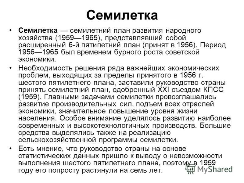 Семилетка Семилетка семилетний план развития народного хозяйства (19591965), представлявший собой расширенный 6-й пятилетний план (принят в 1956). Период 19561965 был временем бурного роста советской экономики. Необходимость решения ряда важнейших эк