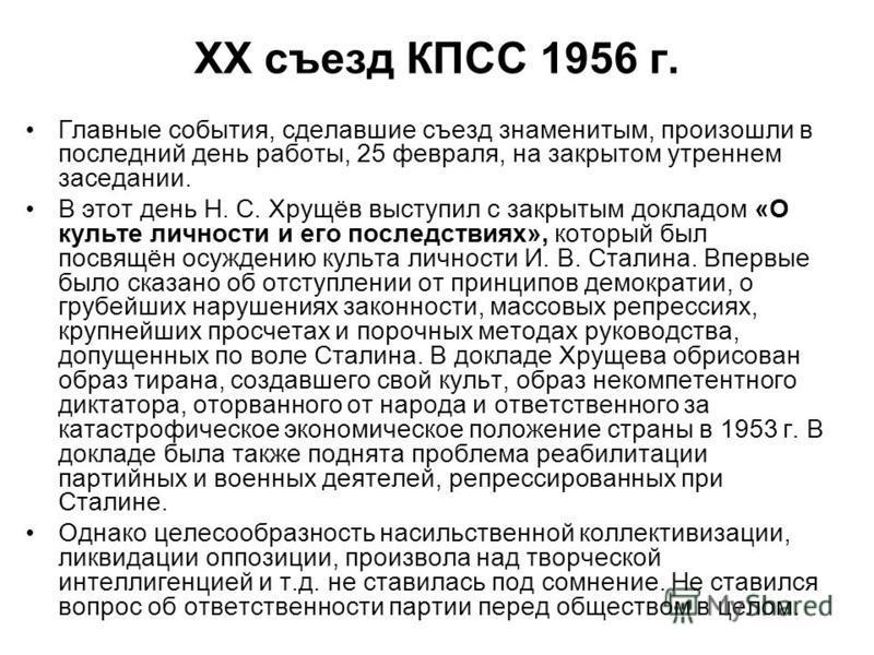 XX съезд КПСС 1956 г. Главные события, сделавшие съезд знаменитым, произошли в последний день работы, 25 февраля, на закрытом утреннем заседании. В этот день Н. С. Хрущёв выступил с закрытым докладом «О культе личности и его последствиях», который бы