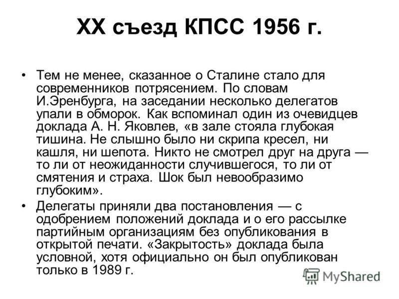 Тем не менее, сказанное о Сталине стало для современников потрясением. По словам И.Эренбурга, на заседании несколько делегатов упали в обморок. Как вспоминал один из очевидцев доклада А. Н. Яковлев, «в зале стояла глубокая тишина. Не слышно было ни с