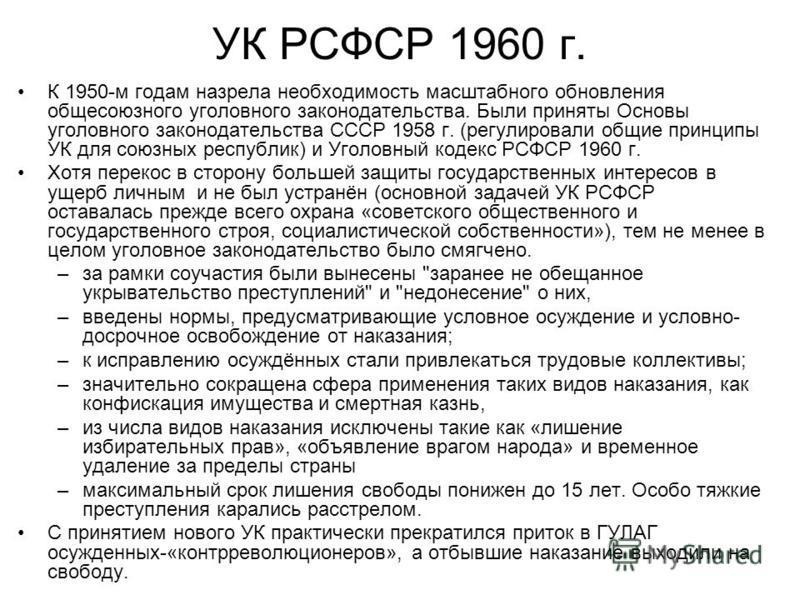 УК РСФСР 1960 г. К 1950-м годам назрела необходимость масштабного обновления общесоюзного уголовного законодательства. Были приняты Основы уголовного законодательства СССР 1958 г. (регулировали общие принципы УК для союзных республик) и Уголовный код