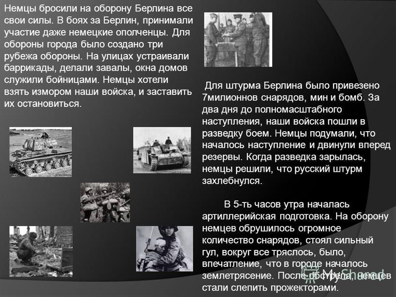 Немцы бросили на оборону Берлина все свои силы. В боях за Берлин, принимали участие даже немецкие ополченцы. Для обороны города было создано три рубежа обороны. На улицах устраивали баррикады, делали завалы, окна домов служили бойницами. Немцы хотели