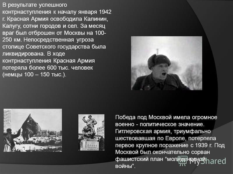 В результате успешного контрнаступления к началу января 1942 г. Красная Армия освободила Калинин, Калугу, сотни городов и сел. За месяц враг был отброшен от Москвы на 100- 250 км. Непосредственная угроза столице Советского государства была ликвидиров