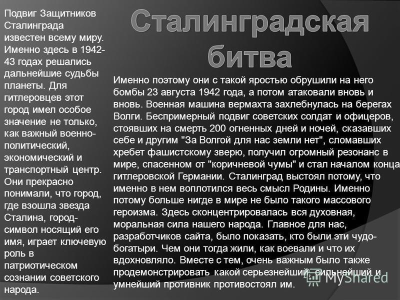 Подвиг Защитников Сталинграда известен всему миру. Именно здесь в 1942- 43 годах решались дальнейшие судьбы планеты. Для гитлеровцев этот город имел особое значение не только, как важный военно- политический, экономический и транспортный центр. Они п