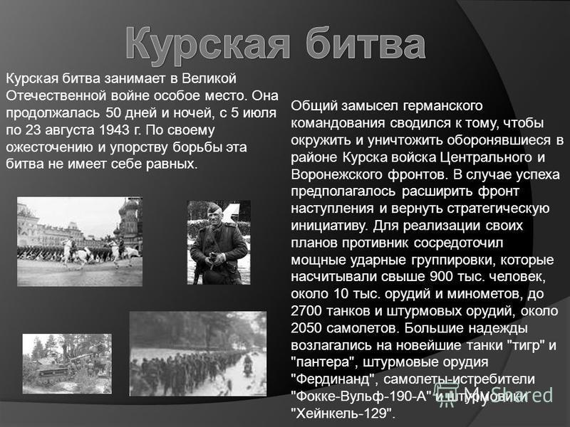 Курская битва занимает в Великой Отечественной войне особое место. Она продолжалась 50 дней и ночей, с 5 июля по 23 августа 1943 г. По своему ожесточению и упорству борьбы эта битва не имеет себе равных. Общий замысел германского командования сводилс