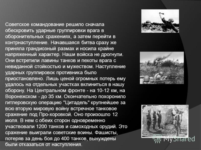 Советское командование решило сначала обескровить ударные группировки врага в оборонительных сражениях, а затем перейти в контрнаступление. Начавшаяся битва сразу же приняла грандиозный размах и носила крайне напряженный характер. Наши войска не дрог