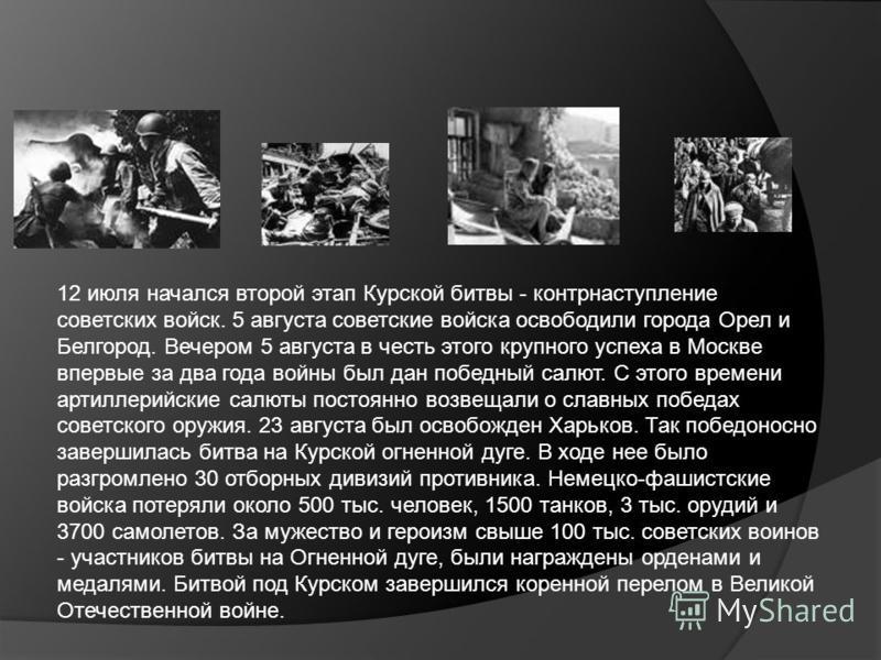 12 июля начался второй этап Курской битвы - контрнаступление советских войск. 5 августа советские войска освободили города Орел и Белгород. Вечером 5 августа в честь этого крупного успеха в Москве впервые за два года войны был дан победный салют. С э