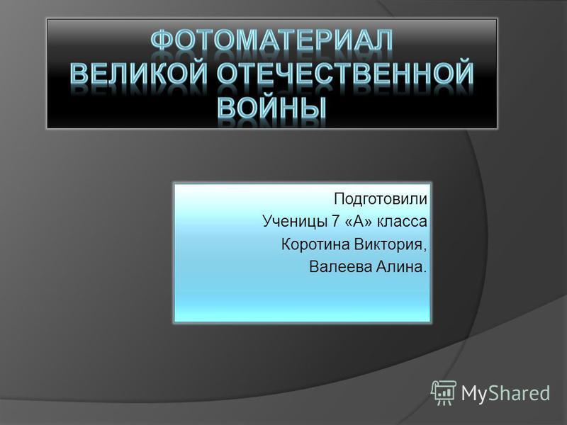 Подготовили Ученицы 7 «А» класса Коротина Виктория, Валеева Алина.