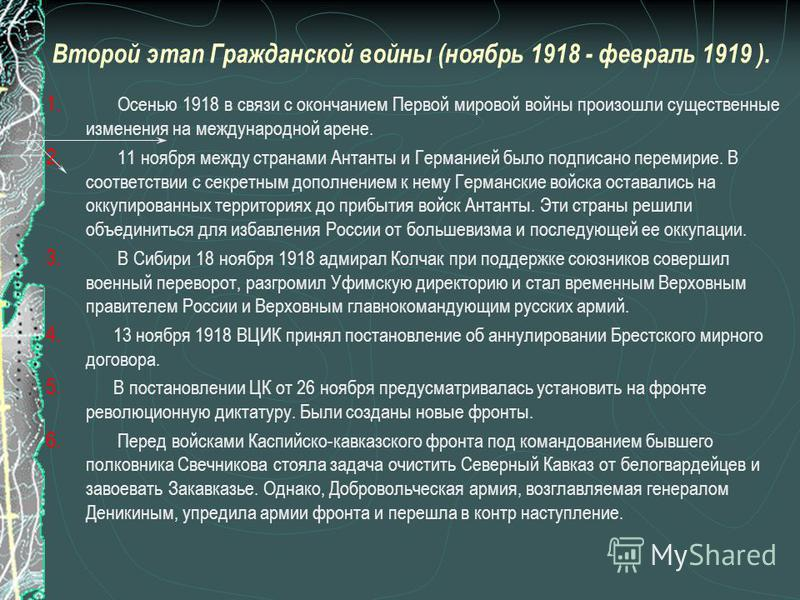 Второй этап Гражданской войны (ноябрь 1918 - февраль 1919 ). 1. Осенью 1918 в связи с окончанием Первой мировой войны произошли существенные изменения на международной арене. 2. 11 ноября между странами Антанты и Германией было подписано перемирие. В