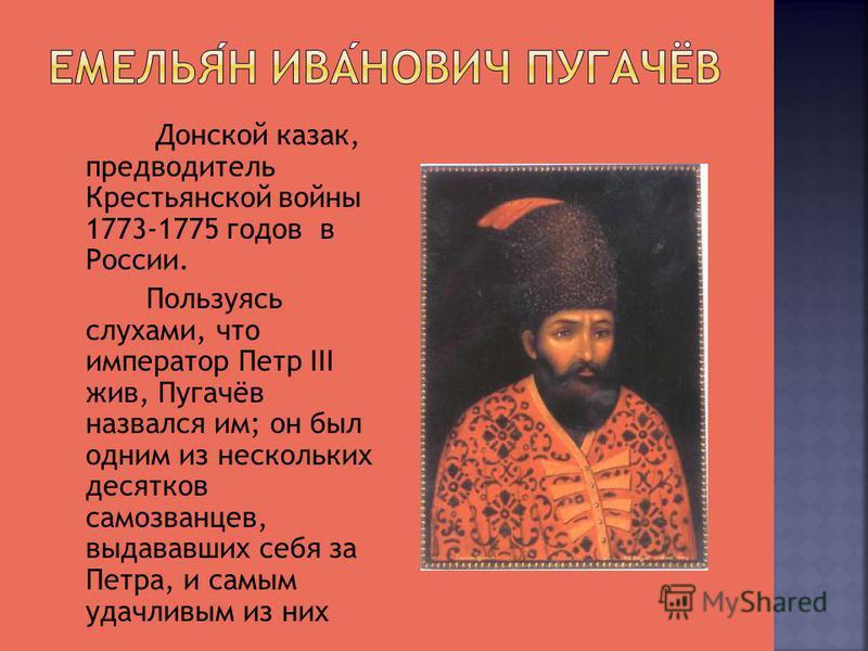 Донской казак, предводитель Крестьянской войны 1773-1775 годов в России. Пользуясь слухами, что император Петр III жив, Пугачёв назвался им; он был одним из нескольких десятков самозванцев, выдававших себя за Петра, и самым удачливым из них