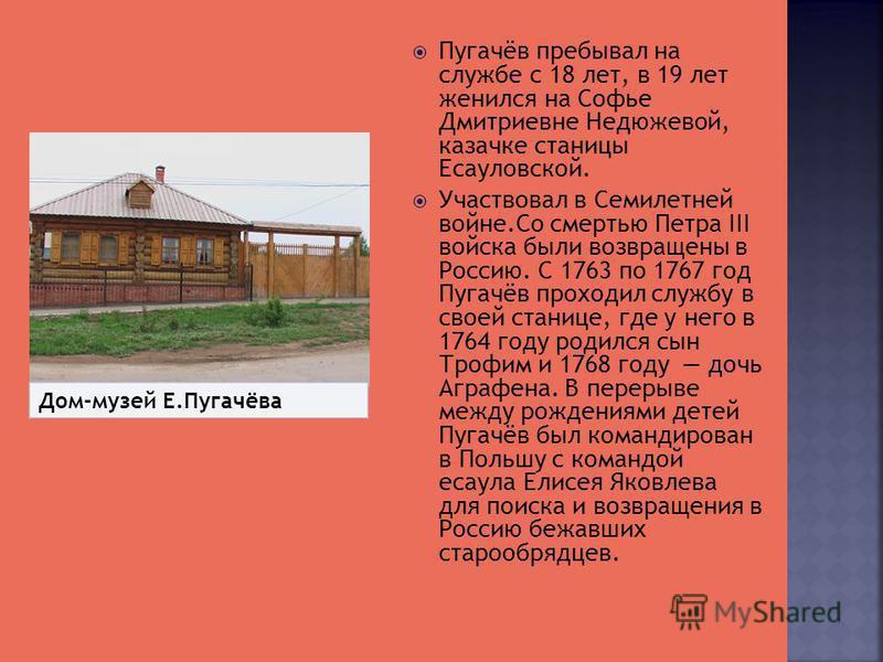 Пугачёв пребывал на службе с 18 лет, в 19 лет женился на Софье Дмитриевне Недюжевой, казачке станицы Есауловской. Участвовал в Семилетней войне.Со смертью Петра III войска были возвращены в Россию. С 1763 по 1767 год Пугачёв проходил службу в своей с