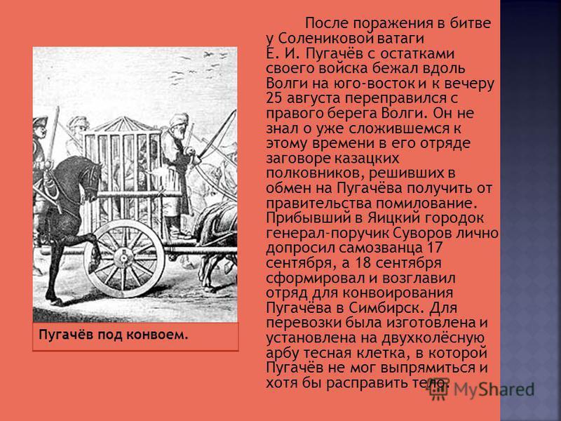 После поражения в битве у Солениковой ватаги Е. И. Пугачёв с остатками своего войска бежал вдоль Волги на юго-восток и к вечеру 25 августа переправился с правого берега Волги. Он не знал о уже сложившемся к этому времени в его отряде заговоре казацки