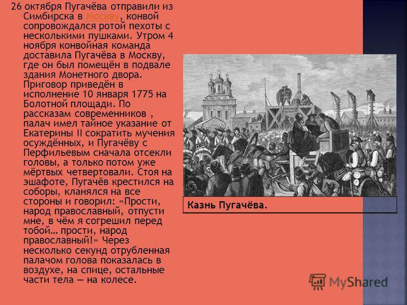 26 октября Пугачёва отправили из Симбирска в Москву, конвой сопровождался ротой пехоты с несколькими пушками. Утром 4 ноября конвойная команда доставила Пугачёва в Москву, где он был помещён в подвале здания Монетного двора. Приговор приведён в испол