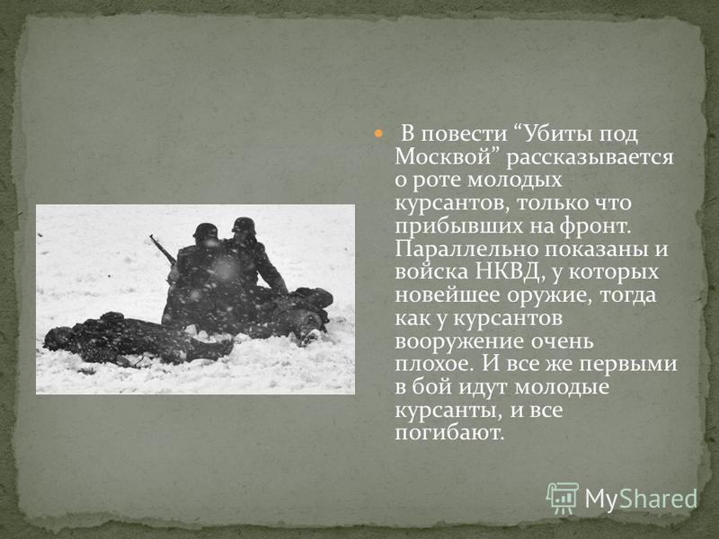 В повести Убиты под Москвой рассказывается о роте молодых курсантов, только что прибывших на фронт. Параллельно показаны и войска НКВД, у которых новейшее оружие, тогда как у курсантов вооружение очень плохое. И все же первыми в бой идут молодые курс