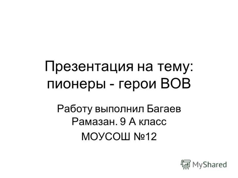 Презентация на тему: пионеры - герои ВОВ Работу выполнил Багаев Рамазан. 9 А класс МОУСОШ 12