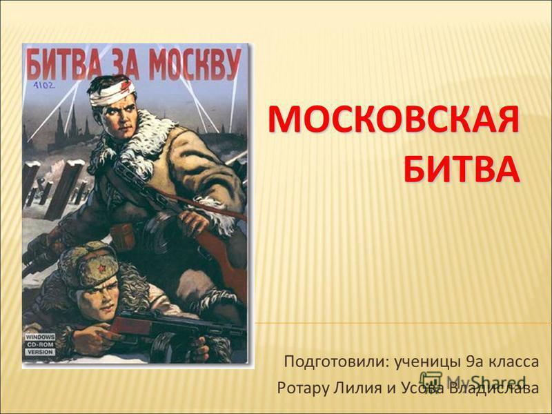 МОСКОВСКАЯ БИТВА Подготовили: ученицы 9 а класса Ротару Лилия и Усова Владислава
