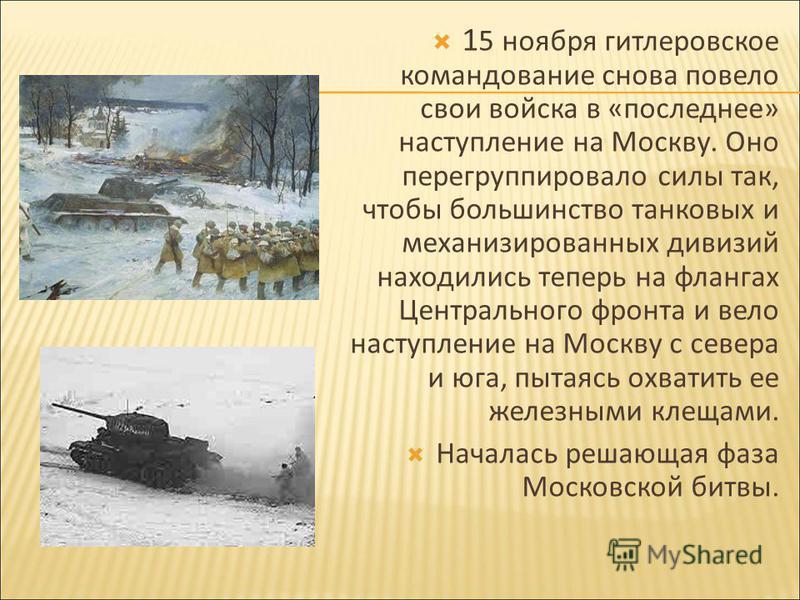 1 5 ноября гитлеровское командование снова повело свои войска в «последнее» наступление на Москву. Оно перегруппировало силы так, чтобы большинство танковых и механизированных дивизий находились теперь на флангах Центрального фронта и вело наступлени