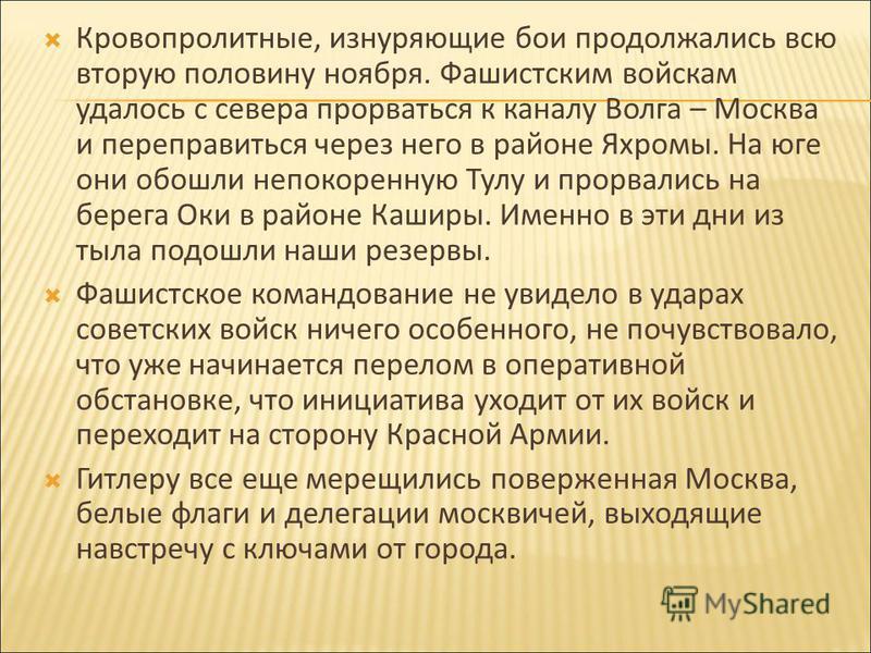 Кровопролитные, изнуряющие бои продолжались всю вторую половину ноября. Фашистским войскам удалось с севера прорваться к каналу Волга – Москва и переправиться через него в районе Яхромы. На юге они обошли непокоренную Тулу и прорвались на берега Оки