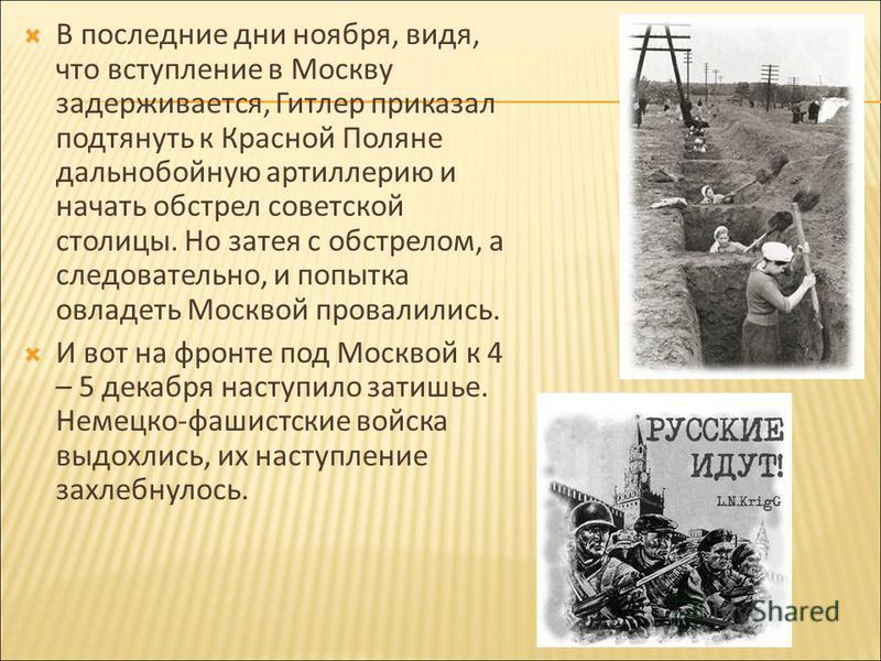 В последние дни ноября, видя, что вступление в Москву задерживается, Гитлер приказал подтянуть к Красной Поляне дальнобойную артиллерию и начать обстрел советской столицы. Но затея с обстрелом, а следовательно, и попытка овладеть Москвой провалились.