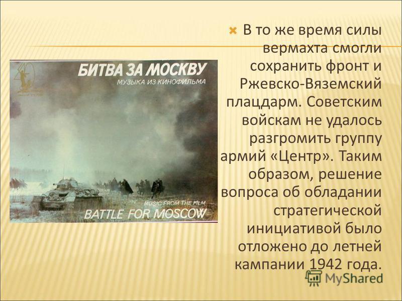 В то же время силы вермахта смогли сохранить фронт и Ржевско-Вяземский плацдарм. Советским войскам не удалось разгромить группу армий «Центр». Таким образом, решение вопроса об обладании стратегической инициативой было отложено до летней кампании 194
