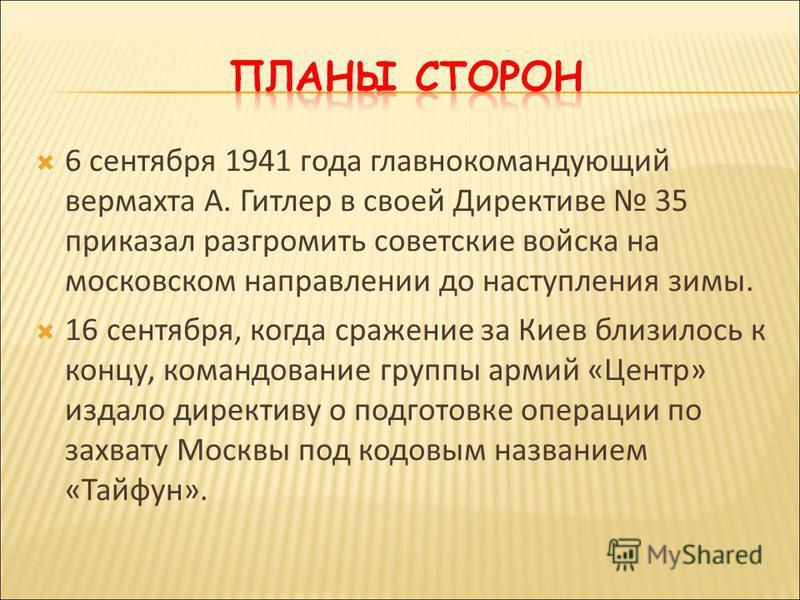6 сентября 1941 года главнокомандующий вермахта А. Гитлер в своей Директиве 35 приказал разгромить советские войска на московском направлении до наступления зимы. 16 сентября, когда сражение за Киев близилось к концу, командование группы армий «Центр