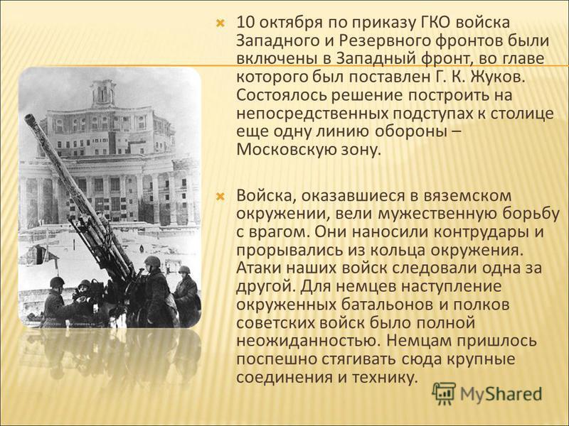 10 октября по приказу ГКО войска Западного и Резервного фронтов были включены в Западный фронт, во главе которого был поставлен Г. К. Жуков. Состоялось решение построить на непосредственных подступах к столице еще одну линию обороны – Московскую зону